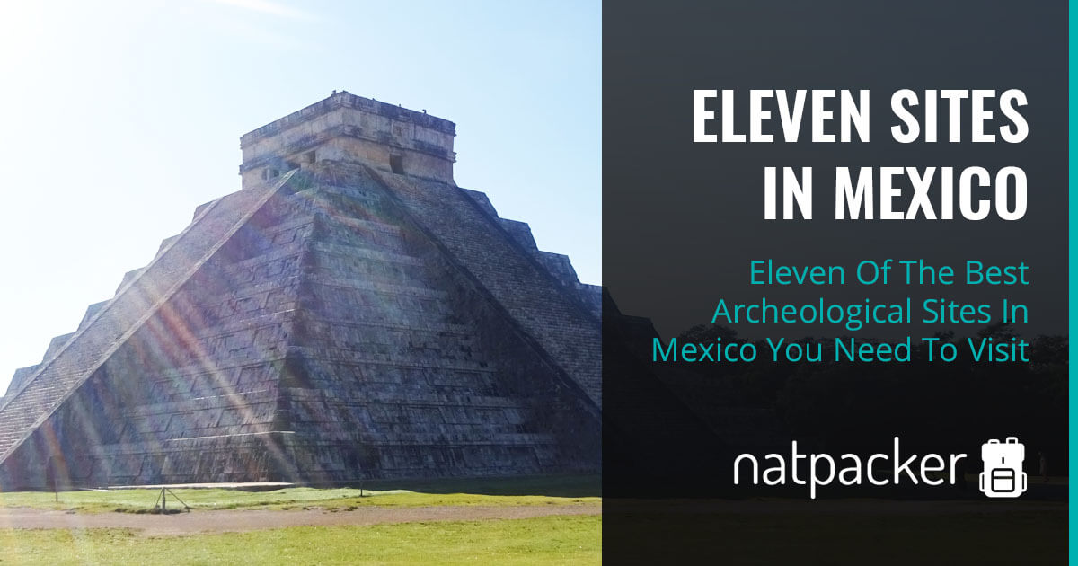 Eleven Of The Best Archeological Sites In Mexico You Need To Visit